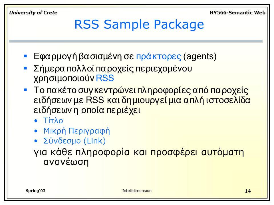 University of Crete HY566-Semantic Web Spring'03Intellidimension 14 RSS Sample Package  Εφαρμογή βασισμένη σε πράκτορες (agents)  Σήμερα πολλοί παροχείς περιεχομένου χρησιμοποιούν RSS  Το πακέτο συγκεντρώνει πληροφορίες από παροχείς ειδήσεων με RSS και δημιουργεί μια απλή ιστοσελίδα ειδήσεων η οποία περιέχει Τίτλο Μικρή Περιγραφή Σύνδεσμο (Link) για κάθε πληροφορία και προσφέρει αυτόματη ανανέωση