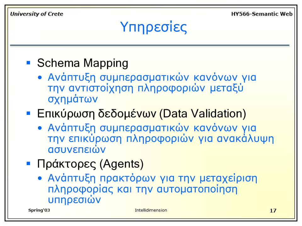 University of Crete HY566-Semantic Web Spring'03Intellidimension 17 Υπηρεσίες  Schema Mapping Ανάπτυξη συμπερασματικών κανόνων για την αντιστοίχηση πληροφοριών μεταξύ σχημάτων  Επικύρωση δεδομένων (Data Validation) Ανάπτυξη συμπερασματικών κανόνων για την επικύρωση πληροφοριών για ανακάλυψη ασυνεπειών  Πράκτορες (Agents) Ανάπτυξη πρακτόρων για την μεταχείριση πληροφορίας και την αυτοματοποίηση υπηρεσιών