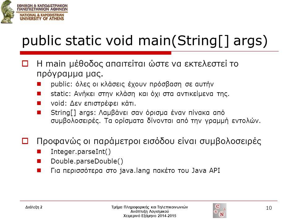 Διάλεξη 2Τμήμα Πληροφορικής και Τηλεπικοινωνιών Ανάπτυξη Λογισμικού Χειμερινό Εξάμηνο 2014-2015 10 public static void main(String[] args)  Η main μέθ