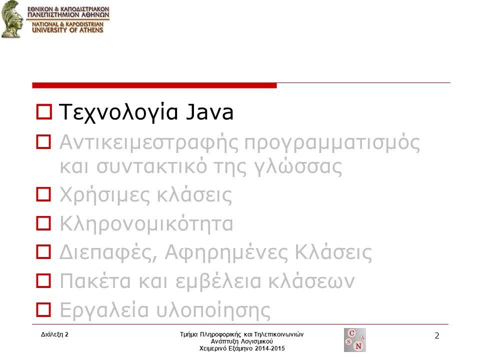 Διάλεξη 2Τμήμα Πληροφορικής και Τηλεπικοινωνιών Ανάπτυξη Λογισμικού Χειμερινό Εξάμηνο 2014-2015 2  Τεχνολογία Java  Αντικειμεστραφής προγραμματισμός