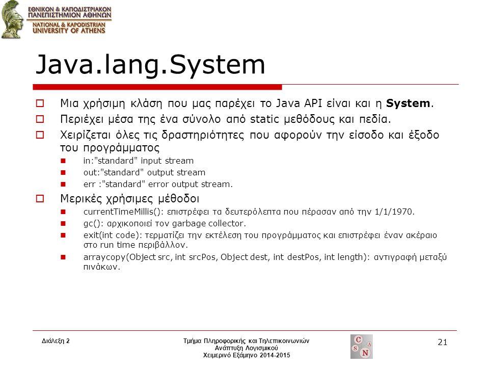 Διάλεξη 2Τμήμα Πληροφορικής και Τηλεπικοινωνιών Ανάπτυξη Λογισμικού Χειμερινό Εξάμηνο 2014-2015 21 Java.lang.System  Μια χρήσιμη κλάση που μας παρέχε