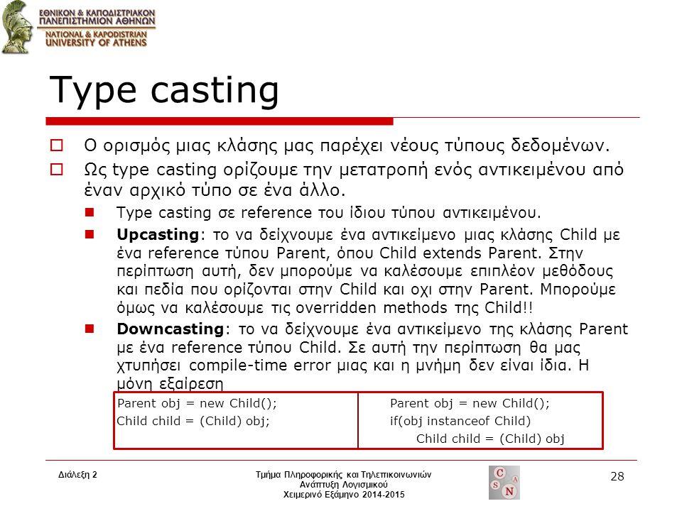 Διάλεξη 2Τμήμα Πληροφορικής και Τηλεπικοινωνιών Ανάπτυξη Λογισμικού Χειμερινό Εξάμηνο 2014-2015 28 Type casting  Ο ορισμός μιας κλάσης μας παρέχει νέ