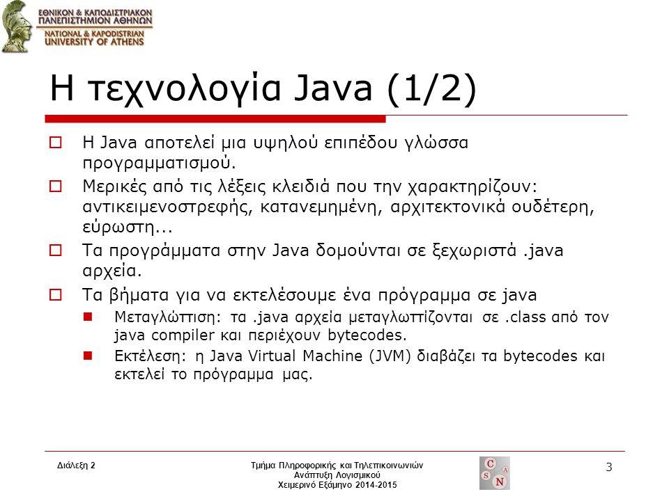 Διάλεξη 2Τμήμα Πληροφορικής και Τηλεπικοινωνιών Ανάπτυξη Λογισμικού Χειμερινό Εξάμηνο 2014-2015 3 Η τεχνολογία Java (1/2)  Η Java αποτελεί μια υψηλού