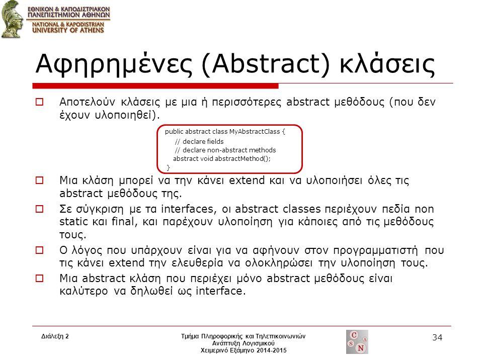 Διάλεξη 2Τμήμα Πληροφορικής και Τηλεπικοινωνιών Ανάπτυξη Λογισμικού Χειμερινό Εξάμηνο 2014-2015 34 Αφηρημένες (Abstract) κλάσεις  Αποτελούν κλάσεις μ