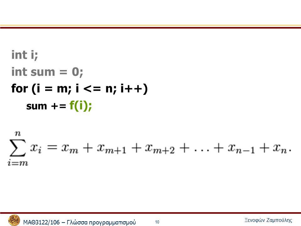 ΜΑΘ3122/106 – Γλώσσα προγραμματισμού Ξενοφών Ζαμπούλης 10 int i; int sum = 0; for (i = m; i <= n; i++) sum += f(i);
