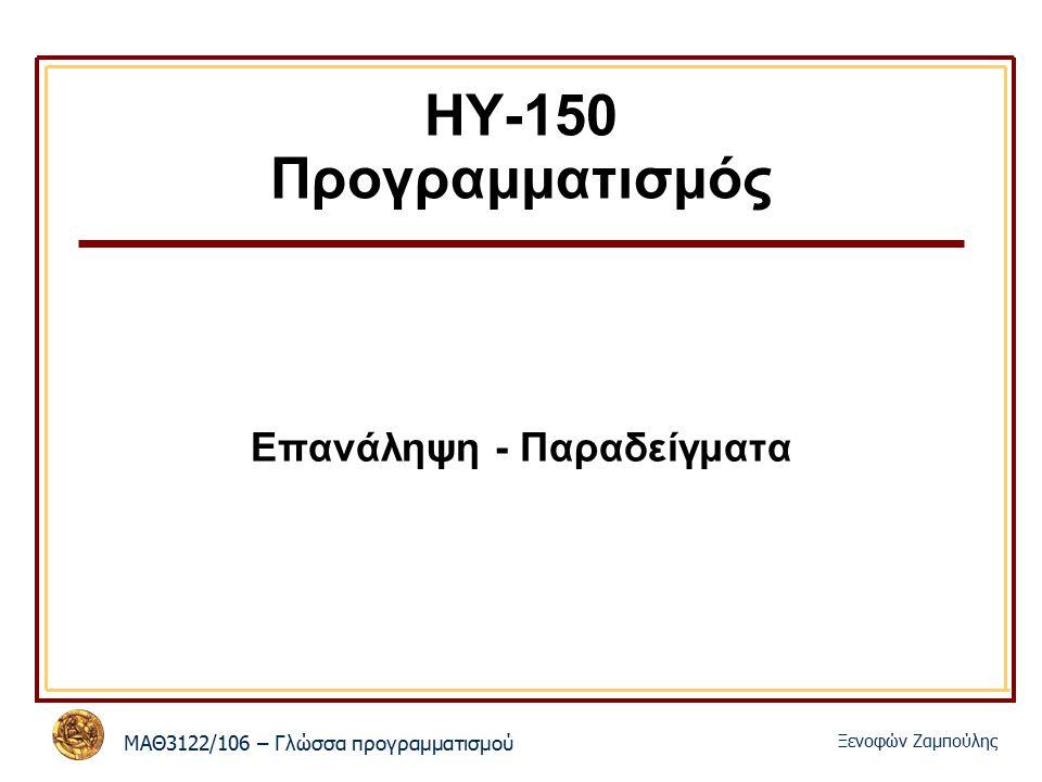 ΜΑΘ3122/106 – Γλώσσα προγραμματισμού Ξενοφών Ζαμπούλης ΗΥ-150 Προγραμματισμός Επανάληψη - Παραδείγματα