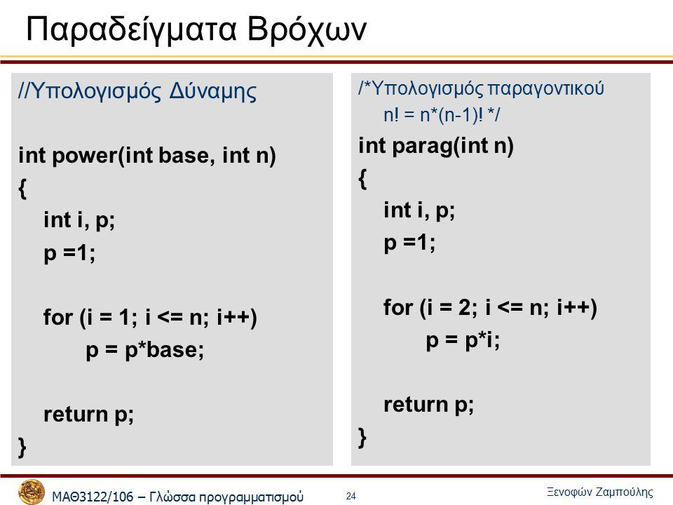 ΜΑΘ3122/106 – Γλώσσα προγραμματισμού Ξενοφών Ζαμπούλης 24 Παραδείγματα Bρόχων //Υπολογισμός Δύναμης int power(int base, int n) { int i, p; p =1; for (i = 1; i <= n; i++) p = p*base; return p; } /*Υπολογισμός παραγοντικού n.