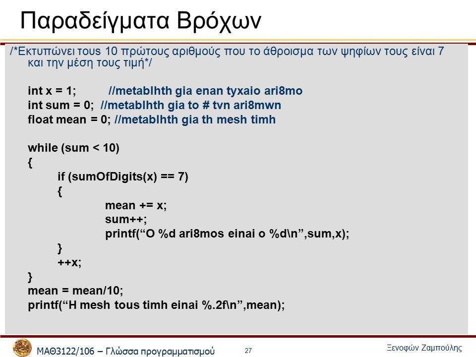 ΜΑΘ3122/106 – Γλώσσα προγραμματισμού Ξενοφών Ζαμπούλης 27 Παραδείγματα Bρόχων /*Εκτυπώνει τουs 10 πρώτους αριθμούς που το άθροισμα των ψηφίων τους είναι 7 και την μέση τους τιμή*/ int x = 1; //metablhth gia enan tyxaio ari8mo int sum = 0; //metablhth gia to # tvn ari8mwn float mean = 0; //metablhth gia th mesh timh while (sum < 10) { if (sumOfDigits(x) == 7) { mean += x; sum++; printf( O %d ari8mos einai o %d\n ,sum,x); } ++x; } mean = mean/10; printf( H mesh tous timh einai %.2f\n ,mean);