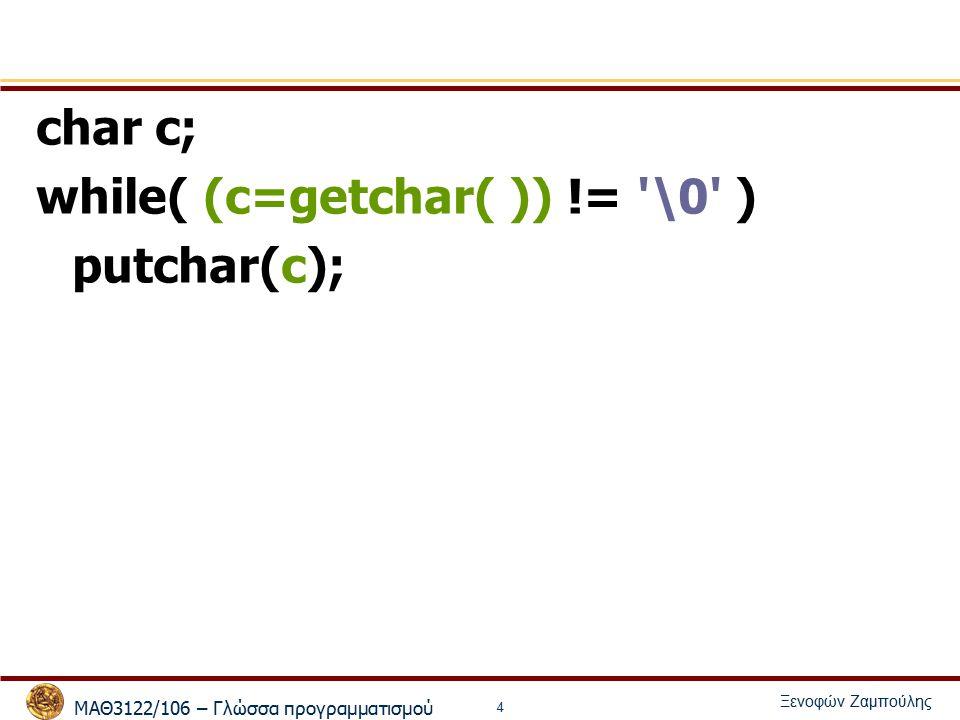 ΜΑΘ3122/106 – Γλώσσα προγραμματισμού Ξενοφών Ζαμπούλης 4 char c; while( (c=getchar( )) != \0 ) putchar(c);