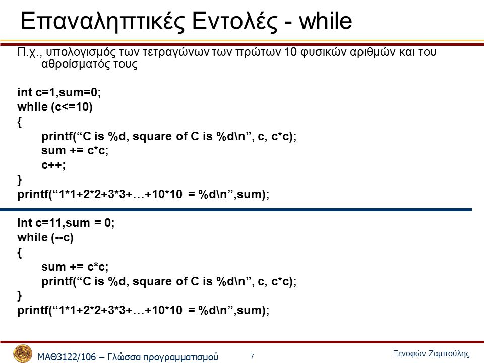 ΜΑΘ3122/106 – Γλώσσα προγραμματισμού Ξενοφών Ζαμπούλης 8 Επαναληπτικές Εντολές - while Π.χ., Υπολογισμός των τετραγώνων των πρώτων 10 φυσικών αριθμών που είναι πολλαπλάσια του 7 ή του 9 και του αθροίσματός τους int c=1,sum=0,pl = 0; while (pl<=10) { if (c % 7 == 0 || c % 9 == 0) { printf( C is %d, square of C is %d\n , c, c*c); sum += c*c; pl++; } c++; } printf( Sum = %d\n ,sum);