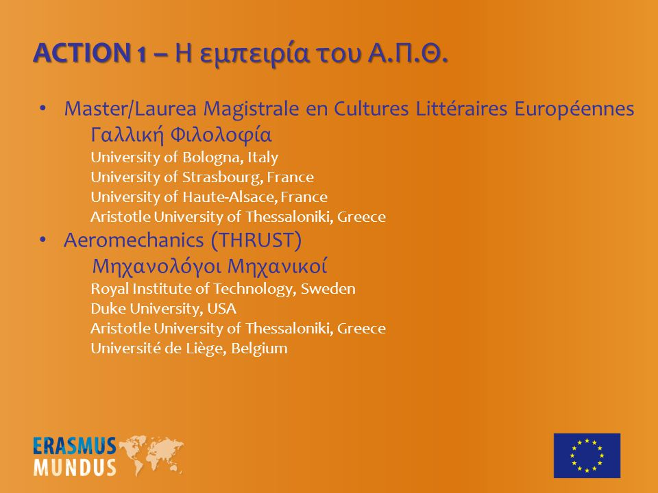 Master/Laurea Magistrale en Cultures Littéraires Européennes Γαλλική Φιλολοφία University of Bologna, Italy University of Strasbourg, France University of Haute-Alsace, France Aristotle University of Thessaloniki, Greece Aeromechanics (THRUST) Μηχανολόγοι Μηχανικοί Royal Institute of Technology, Sweden Duke University, USA Aristotle University of Thessaloniki, Greece Université de Liège, Belgium ACTION 1 – Η εμπειρία του Α.Π.Θ.