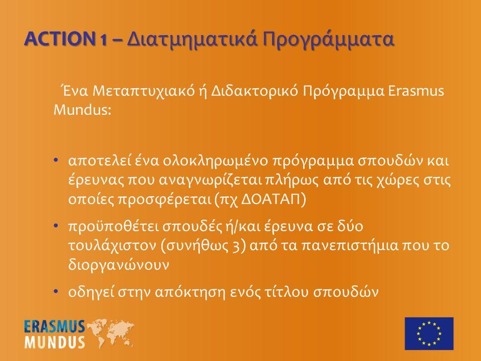 Ένα Μεταπτυχιακό ή Διδακτορικό Πρόγραμμα Erasmus Mundus: αποτελεί ένα ολοκληρωμένο πρόγραμμα σπουδών και έρευνας που αναγνωρίζεται πλήρως από τις χώρες στις οποίες προσφέρεται (πχ ΔΟΑΤΑΠ) προϋποθέτει σπουδές ή/και έρευνα σε δύο τουλάχιστον (συνήθως 3) από τα πανεπιστήμια που το διοργανώνουν οδηγεί στην απόκτηση ενός τίτλου σπουδών ACTION 1 – Διατμηματικά Προγράμματα
