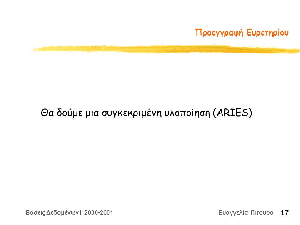 Βάσεις Δεδομένων II 2000-2001 Ευαγγελία Πιτουρά 17 Προεγγραφή Ευρετηρίου Θα δούμε μια συγκεκριμένη υλοποίηση (ARIES)