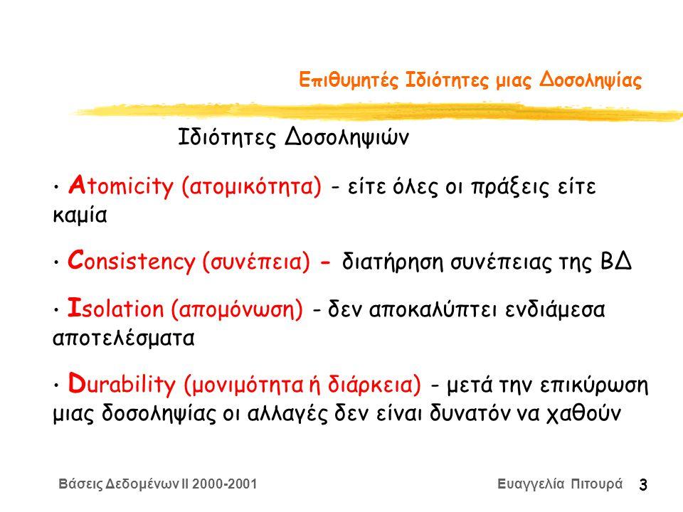 Βάσεις Δεδομένων II 2000-2001 Ευαγγελία Πιτουρά 3 Επιθυμητές Ιδιότητες μιας Δοσοληψίας Α tomicity (ατομικότητα) - είτε όλες οι πράξεις είτε καμία C onsistency (συνέπεια) - διατήρηση συνέπειας της ΒΔ I solation (απομόνωση) - δεν αποκαλύπτει ενδιάμεσα αποτελέσματα D urability (μονιμότητα ή διάρκεια) - μετά την επικύρωση μιας δοσοληψίας οι αλλαγές δεν είναι δυνατόν να χαθούν Ιδιότητες Δοσοληψιών