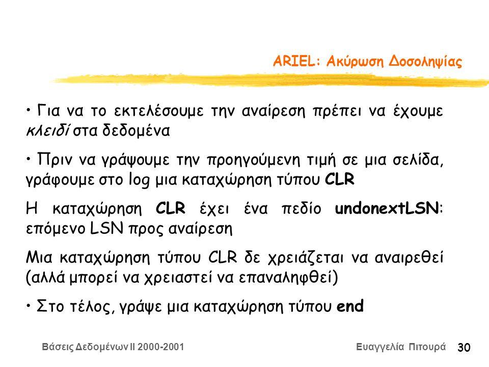 Βάσεις Δεδομένων II 2000-2001 Ευαγγελία Πιτουρά 30 ARIEL: Aκύρωση Δοσοληψίας Για να το εκτελέσουμε την αναίρεση πρέπει να έχουμε κλειδί στα δεδομένα Πριν να γράψουμε την προηγούμενη τιμή σε μια σελίδα, γράφουμε στο log μια καταχώρηση τύπου CLR Η καταχώρηση CLR έχει ένα πεδίο undonextLSN: επόμενο LSN προς αναίρεση Μια καταχώρηση τύπου CLR δε χρειάζεται να αναιρεθεί (αλλά μπορεί να χρειαστεί να επαναληφθεί) Στο τέλος, γράψε μια καταχώρηση τύπου end