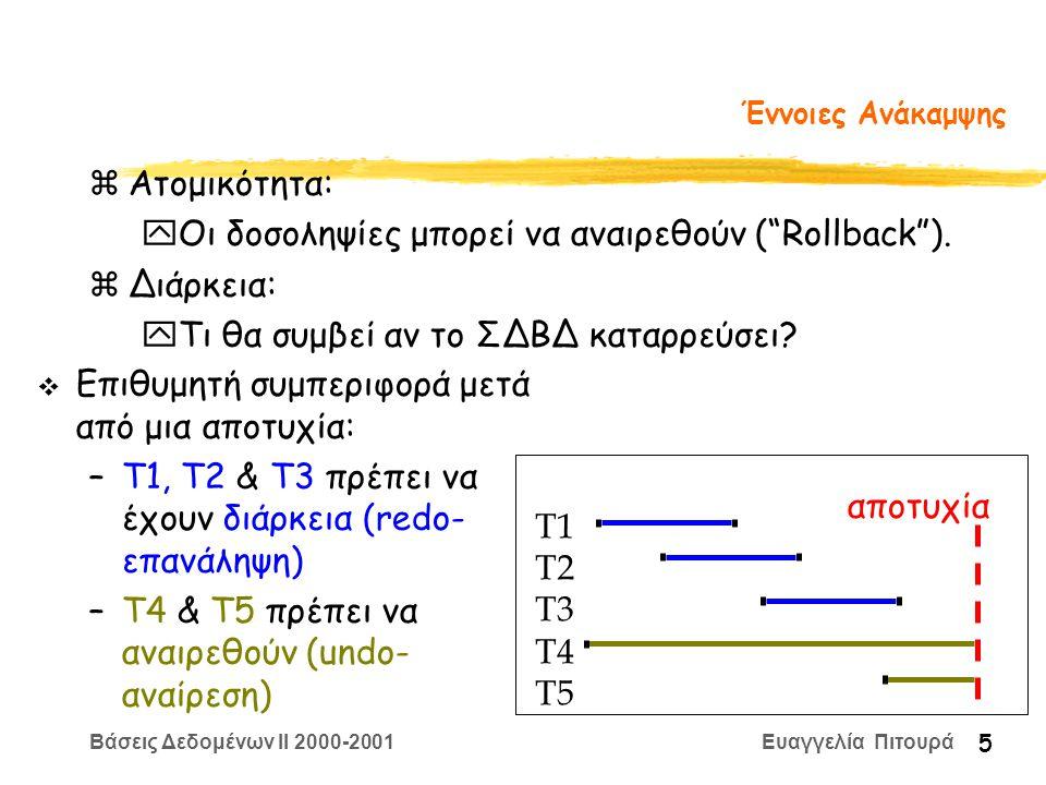 Βάσεις Δεδομένων II 2000-2001 Ευαγγελία Πιτουρά 16 Προεγγραφή Ευρετηρίου Το πρωτόκολλο προεγγραφής ευρετηρίου (Write Ahead Log) (1) Η καταχώρηση στο log για μια εγγραφή γράφεται στο δίσκο πριν οι αντίστοιχες σελίδες να γραφούν στο δίσκο (2) Πριν την επικύρωση (commit) μιας δοσοληψίας όλες οι καταχωρήσεις του log που την αφορούν γράφονται στο δίσκο Το (1) δίνει ατομικότητα Το (2) δίνει διάρκεια