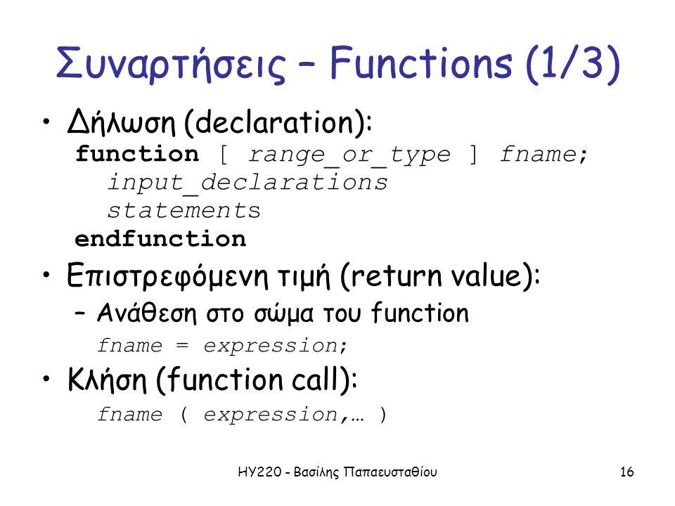 ΗΥ220 - Βασίλης Παπαευσταθίου16 Συναρτήσεις – Functions (1/3) Δήλωση (declaration): function [ range_or_type ] fname; input_declarations statements endfunction Επιστρεφόμενη τιμή (return value): –Ανάθεση στο σώμα του function fname = expression; Κλήση (function call): fname ( expression,… )