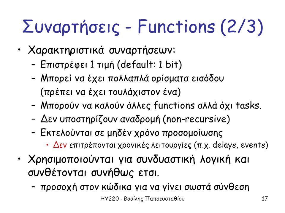 ΗΥ220 - Βασίλης Παπαευσταθίου17 Συναρτήσεις - Functions (2/3) Χαρακτηριστικά συναρτήσεων: –Επιστρέφει 1 τιμή (default: 1 bit) –Μπορεί να έχει πολλαπλά ορίσματα εισόδου (πρέπει να έχει τουλάχιστον ένα) –Μπορούν να καλούν άλλες functions αλλά όχι tasks.