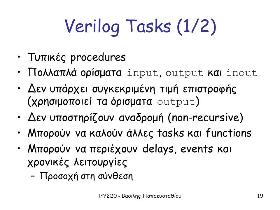 ΗΥ220 - Βασίλης Παπαευσταθίου19 Verilog Tasks (1/2) Τυπικές procedures Πολλαπλά ορίσματα input, output και inout Δεν υπάρχει συγκεκριμένη τιμή επιστροφής (χρησιμοποιεί τα όρισματα output ) Δεν υποστηρίζουν αναδρομή (non-recursive) Μπορούν να καλούν άλλες tasks και functions Μπορούν να περιέχουν delays, events και χρονικές λειτουργίες –Προσοχή στη σύνθεση