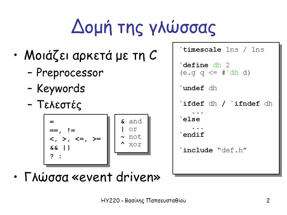 ΗΥ220 - Βασίλης Παπαευσταθίου2 Δομή της γλώσσας Μοιάζει αρκετά με τη C –Preprocessor –Keywords –Τελεστές Γλώσσα «event driven» `timescale 1ns / 1ns `define dh 2 (e.g q <= #`dh d) `undef dh `ifdef dh / `ifndef dh...