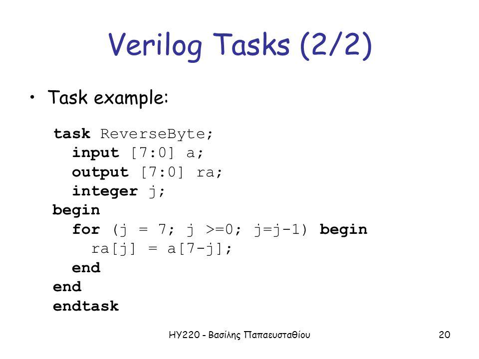 ΗΥ220 - Βασίλης Παπαευσταθίου20 Verilog Tasks (2/2) Task example: task ReverseByte; input [7:0] a; output [7:0] ra; integer j; begin for (j = 7; j >=0