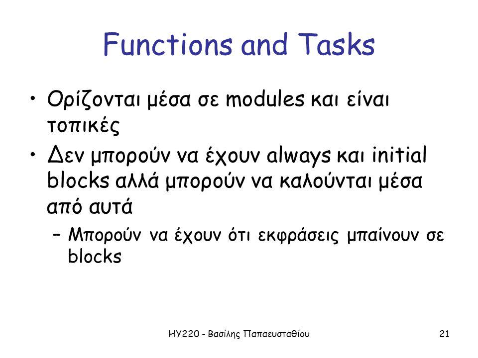 ΗΥ220 - Βασίλης Παπαευσταθίου21 Functions and Tasks Ορίζονται μέσα σε modules και είναι τοπικές Δεν μπορούν να έχουν always και initial blocks αλλά μπορούν να καλούνται μέσα από αυτά –Μπορούν να έχουν ότι εκφράσεις μπαίνουν σε blocks