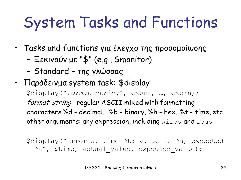 ΗΥ220 - Βασίλης Παπαευσταθίου23 System Tasks and Functions Tasks and functions για έλεγχο της προσομοίωσης –Ξεκινούν με $ (e.g., $monitor) –Standard – της γλώσσας Παράδειγμα system task: $display $display( format-string , expr1, …, exprn); format-string - regular ASCII mixed with formatting characters %d - decimal, %b - binary, %h - hex, %t - time, etc.