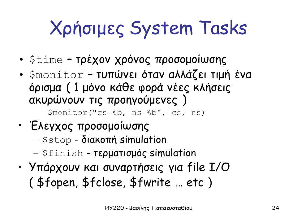 ΗΥ220 - Βασίλης Παπαευσταθίου24 Χρήσιμες System Tasks $time – τρέχον χρόνος προσομοίωσης $monitor – τυπώνει όταν αλλάζει τιμή ένα όρισμα ( 1 μόνο κάθε φορά νέες κλήσεις ακυρώνουν τις προηγούμενες ) $monitor( cs=%b, ns=%b , cs, ns) Έλεγχος προσομοίωσης –$stop - διακοπή simulation –$finish - τερματισμός simulation Υπάρχουν και συναρτήσεις για file I/O ( $fopen, $fclose, $fwrite … etc )