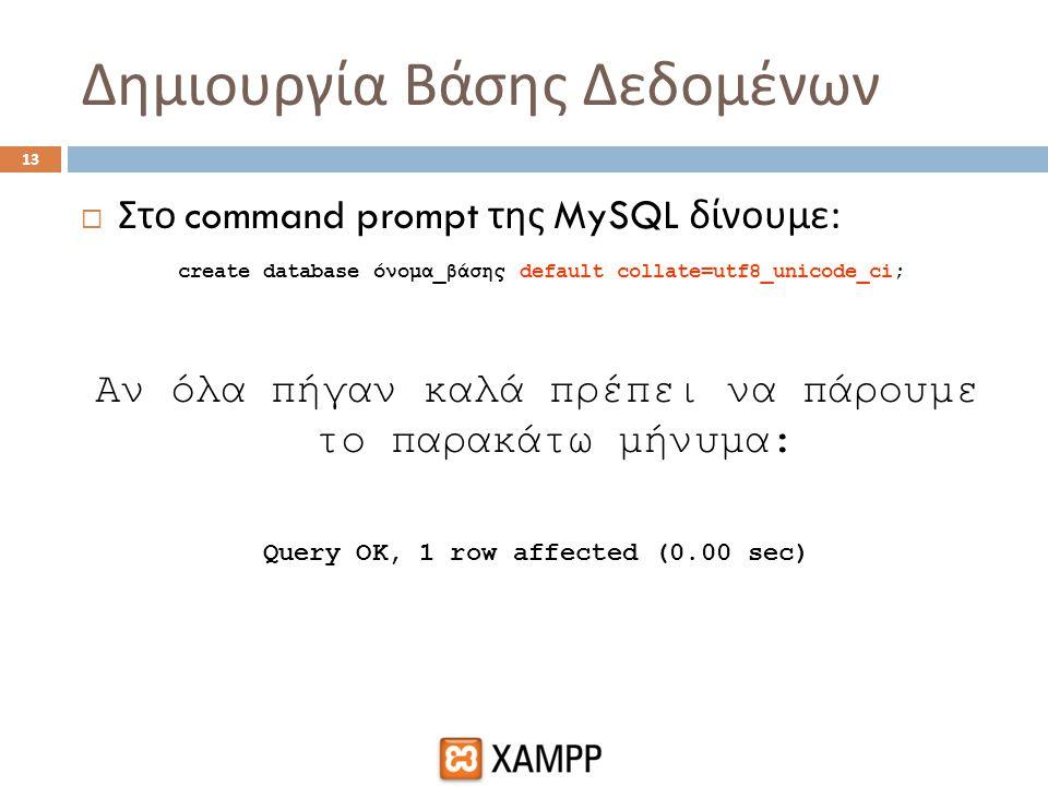 Δημιουργία Βάσης Δεδομένων 13  Στο command prompt της MySQL δίνουμε : create database όνομα_βάσης default collate=utf8_unicode_ci; Αν όλα πήγαν καλά