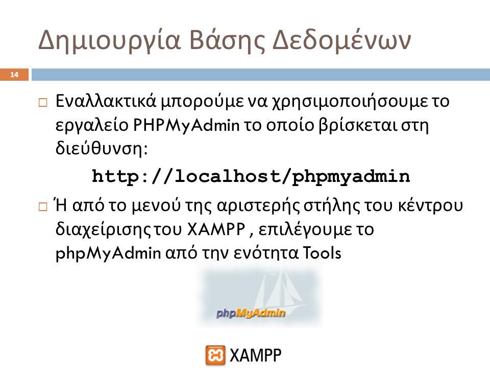 Δημιουργία Βάσης Δεδομένων 14  Εναλλακτικά μπορούμε να χρησιμοποιήσουμε το εργαλείο PHPMyAdmin το οποίο βρίσκεται στη διεύθυνση : http://localhost/ph