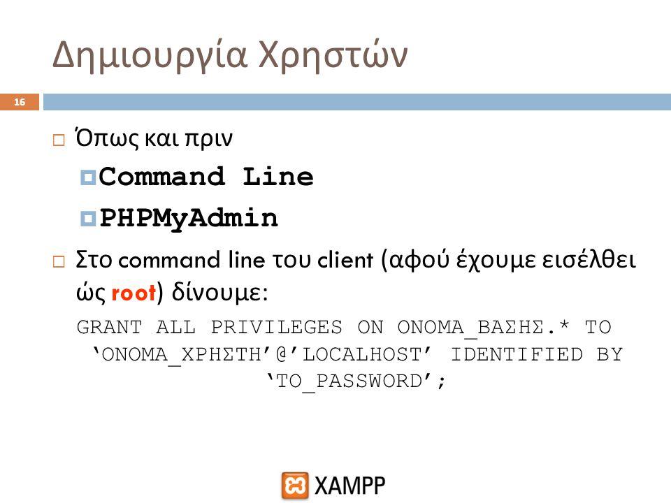 Δημιουργία Χρηστών 16  Όπως και πριν  Command Line  PHPMyAdmin  Στο command line του client ( αφού έχουμε εισέλθει ώς root) δίνουμε : GRANT ALL PR