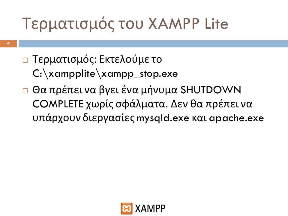 Τερματισμός του XAMPP Lite  Τερματισμός : Εκτελούμε το C:\xampplite\xampp_stop.exe  Θα πρέπει να βγει ένα μήνυμα SHUTDOWN COMPLETE χωρίς σφάλματα. Δ