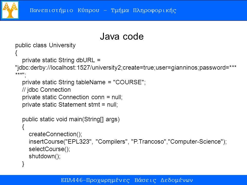 Πανεπιστήμιο Κύπρου – Τμήμα Πληροφορικής ΕΠΛ446-Προχωρημένες Βάσεις Δεδομένων public class University { private static String dbURL = jdbc:derby://localhost:1527/university2;create=true;user=gianninos;password=*** *** ; private static String tableName = COURSE ; // jdbc Connection private static Connection conn = null; private static Statement stmt = null; public static void main(String[] args) { createConnection(); insertCourse( EPL323 , Compilers , P.Trancoso , Computer-Science ); selectCourse(); shutdown(); } Java code