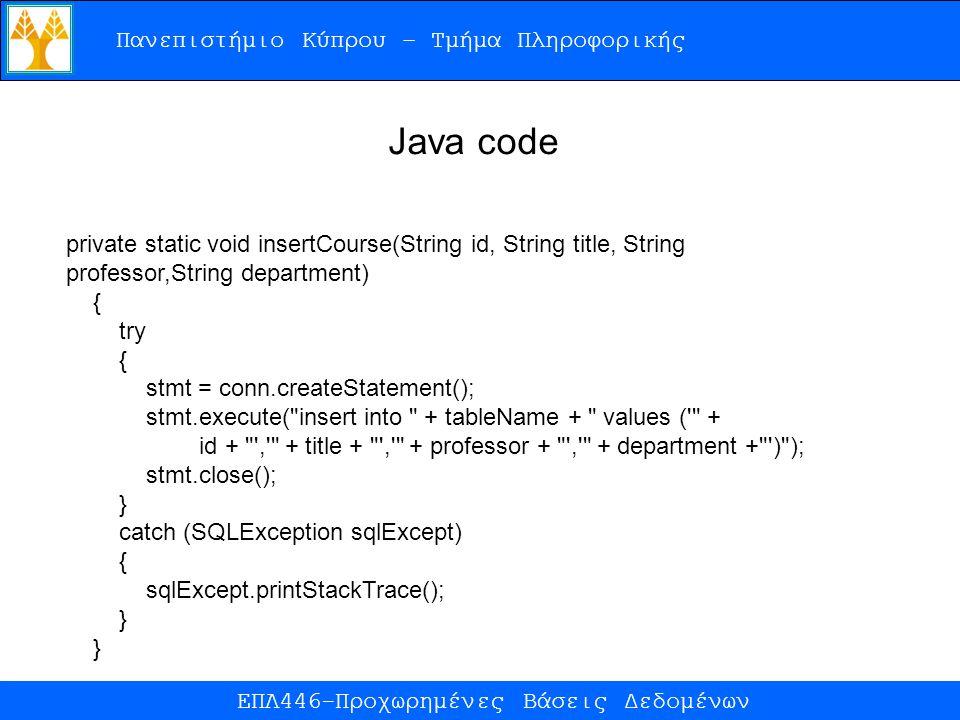 Πανεπιστήμιο Κύπρου – Τμήμα Πληροφορικής ΕΠΛ446-Προχωρημένες Βάσεις Δεδομένων private static void insertCourse(String id, String title, String professor,String department) { try { stmt = conn.createStatement(); stmt.execute( insert into + tableName + values ( + id + , + title + , + professor + , + department + ) ); stmt.close(); } catch (SQLException sqlExcept) { sqlExcept.printStackTrace(); } Java code