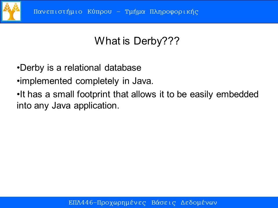 Πανεπιστήμιο Κύπρου – Τμήμα Πληροφορικής ΕΠΛ446-Προχωρημένες Βάσεις Δεδομένων What is Derby??? Derby is a relational database implemented completely i