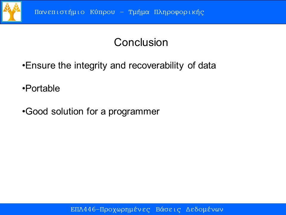 Πανεπιστήμιο Κύπρου – Τμήμα Πληροφορικής ΕΠΛ446-Προχωρημένες Βάσεις Δεδομένων Conclusion Ensure the integrity and recoverability of data Portable Good solution for a programmer