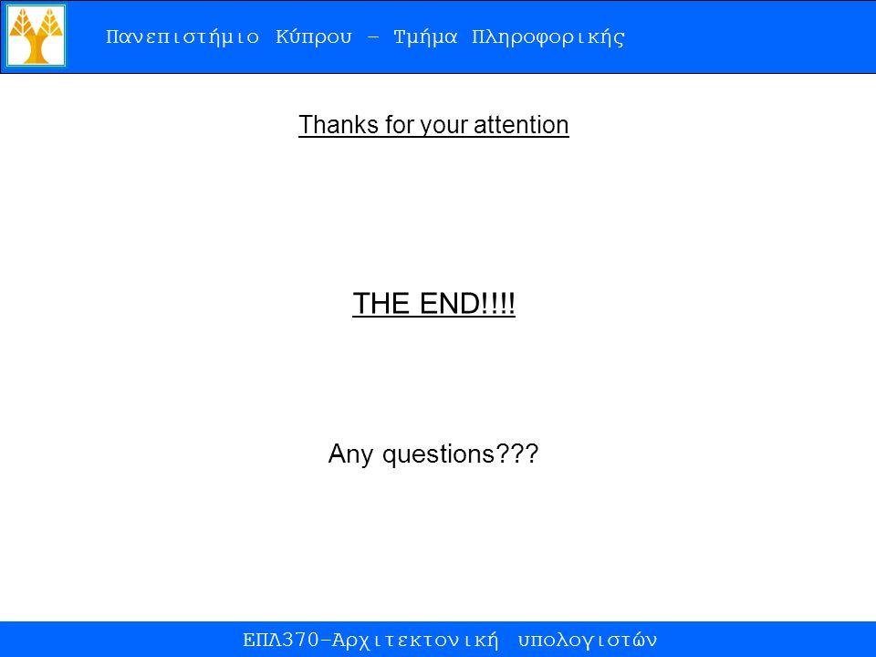 Πανεπιστήμιο Κύπρου – Τμήμα Πληροφορικής ΕΠΛ370-Αρχιτεκτονική υπολογιστών Thanks for your attention THE END!!!! Any questions???