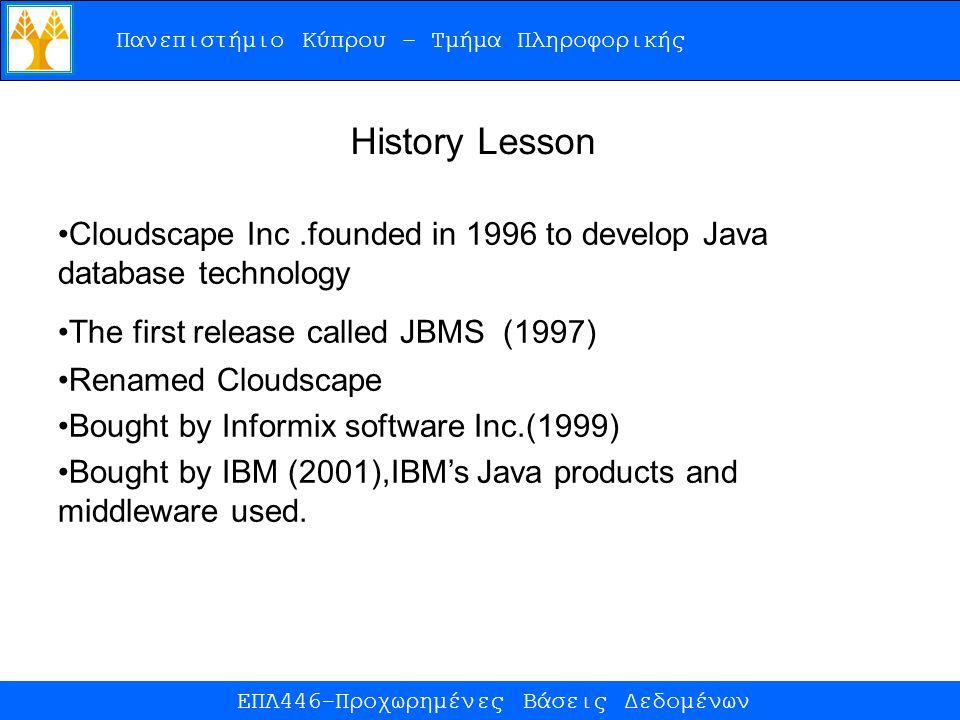 Πανεπιστήμιο Κύπρου – Τμήμα Πληροφορικής ΕΠΛ446-Προχωρημένες Βάσεις Δεδομένων History Lesson Cloudscape Inc.founded in 1996 to develop Java database technology The first release called JBMS (1997) Renamed Cloudscape Bought by Informix software Inc.(1999) Bought by IBM (2001),IBM's Java products and middleware used.
