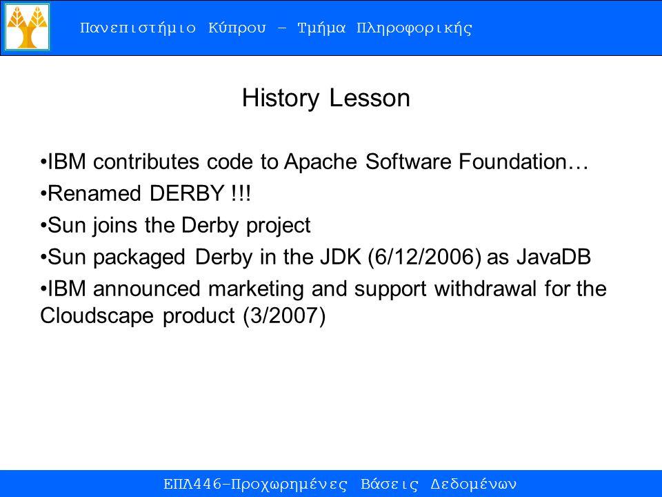 Πανεπιστήμιο Κύπρου – Τμήμα Πληροφορικής ΕΠΛ446-Προχωρημένες Βάσεις Δεδομένων History Lesson IBM contributes code to Apache Software Foundation… Renamed DERBY !!.