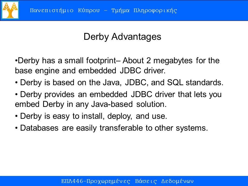 Πανεπιστήμιο Κύπρου – Τμήμα Πληροφορικής ΕΠΛ446-Προχωρημένες Βάσεις Δεδομένων Derby Advantages Derby has a small footprint– About 2 megabytes for the base engine and embedded JDBC driver.