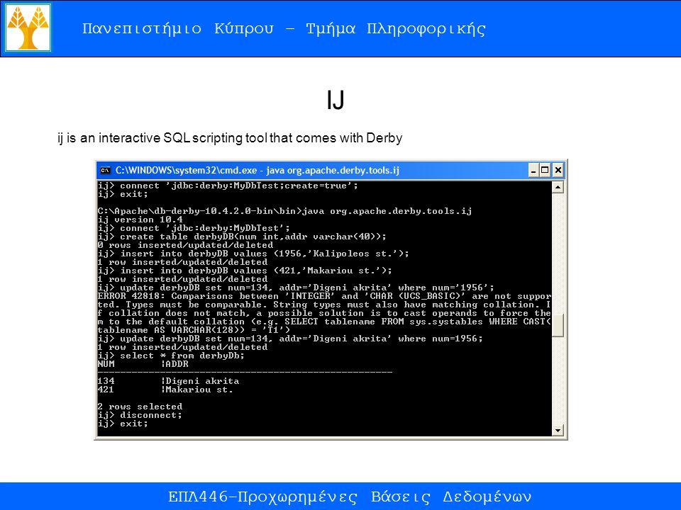 Πανεπιστήμιο Κύπρου – Τμήμα Πληροφορικής ΕΠΛ446-Προχωρημένες Βάσεις Δεδομένων ij is an interactive SQL scripting tool that comes with Derby IJ