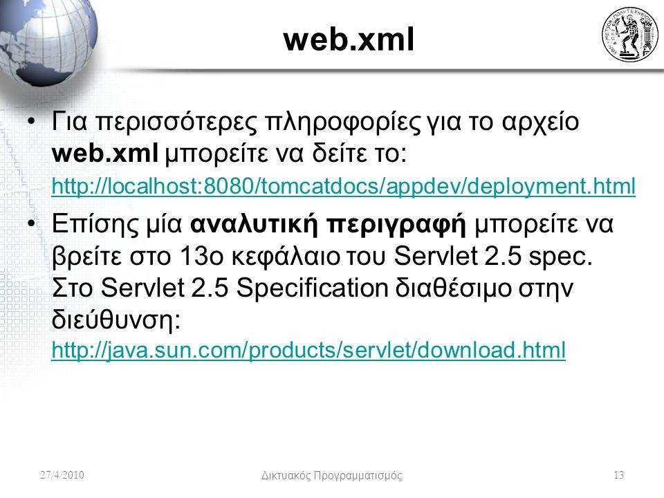 web.xml Για περισσότερες πληροφορίες για το αρχείο web.xml μπορείτε να δείτε το: http://localhost:8080/tomcatdocs/appdev/deployment.html http://localhost:8080/tomcatdocs/appdev/deployment.html Επίσης μία αναλυτική περιγραφή μπορείτε να βρείτε στο 13ο κεφάλαιο του Servlet 2.5 spec.