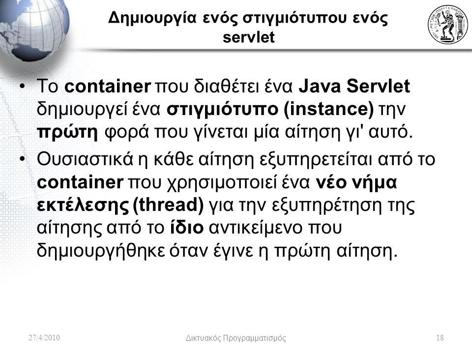 Δημιουργία ενός στιγμιότυπου ενός servlet Το container που διαθέτει ένα Java Servlet δημιουργεί ένα στιγμιότυπο (instance) την πρώτη φορά που γίνεται μία αίτηση γι αυτό.