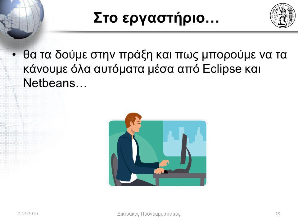 Στο εργαστήριο… θα τα δούμε στην πράξη και πως μπορούμε να τα κάνουμε όλα αυτόματα μέσα από Eclipse και Netbeans… 27/4/2010Δικτυακός Προγραμματισμός19