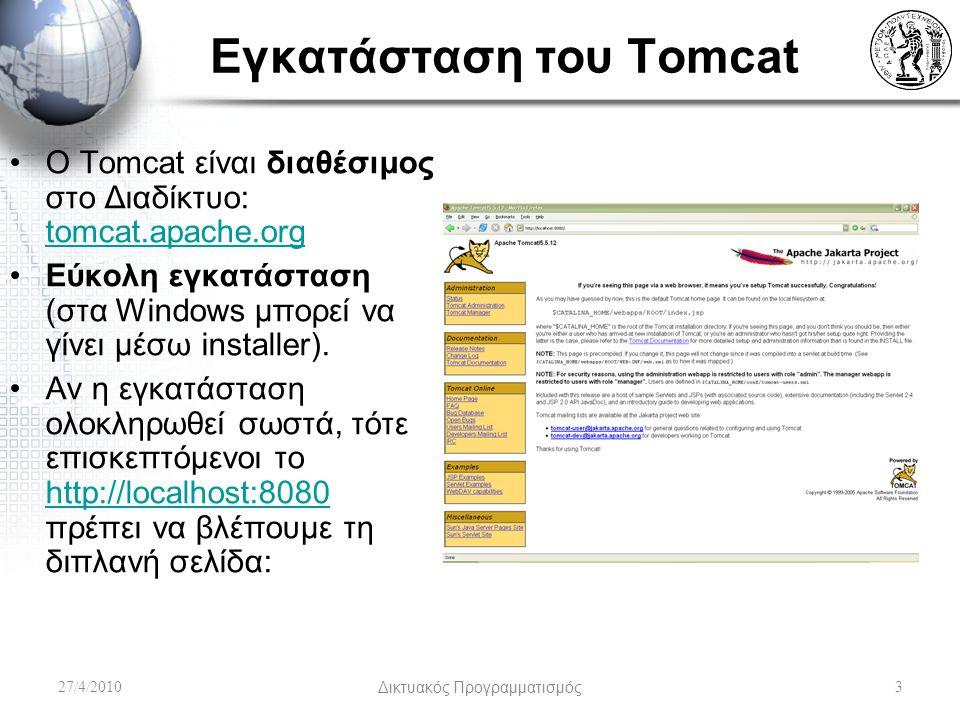 Εγκατάσταση του Tomcat 27/4/2010Δικτυακός Προγραμματισμός3 Ο Tomcat είναι διαθέσιμος στο Διαδίκτυο: tomcat.apache.org tomcat.apache.org Εύκολη εγκατάσταση (στα Windows μπορεί να γίνει μέσω installer).