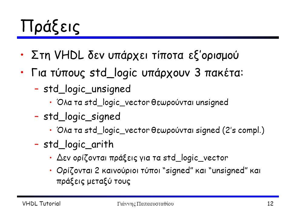 VHDL TutorialΓιάννης Παπαευσταθίου12 Πράξεις Στη VHDL δεν υπάρχει τίποτα εξ'ορισμού Για τύπους std_logic υπάρχουν 3 πακέτα: –std_logic_unsigned Όλα τα std_logic_vector θεωρούνται unsigned –std_logic_signed Όλα τα std_logic_vector θεωρούνται signed (2's compl.) –std_logic_arith Δεν ορίζονται πράξεις για τα std_logic_vector Ορίζονται 2 καινούριοι τύποι signed και unsigned και πράξεις μεταξύ τους
