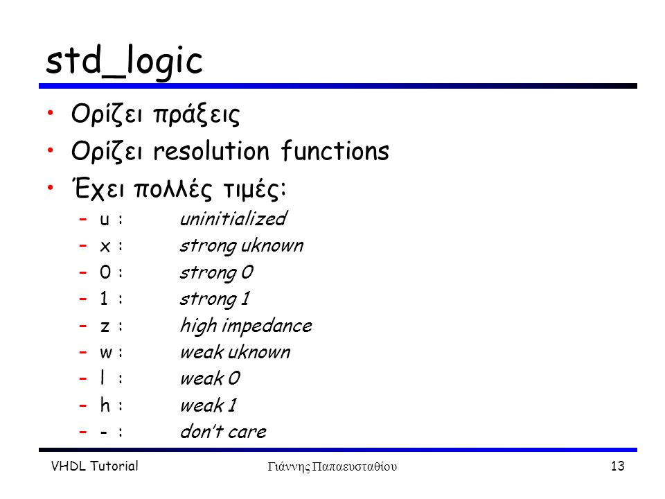 VHDL TutorialΓιάννης Παπαευσταθίου13 std_logic Ορίζει πράξεις Ορίζει resolution functions Έχει πολλές τιμές: –u :uninitialized –x :strong uknown –0 :s