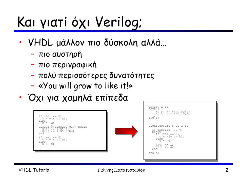 VHDL TutorialΓιάννης Παπαευσταθίου3 Entities και Architectures Modules: –Ένα entity –Τουλάχιστον ένα architecture –Μπορεί και διάφορα άλλα… Εntity –Το module απο έξω Αrchitectures –Ο κώδικας entity adder is port (in0, in1 : in bit; sum, cout : out bit); end adder; architecture rtl of adder is begin sum <= in0 and in1; cout <= in0 xor in1; end rtl; architecture str of adder is begin...