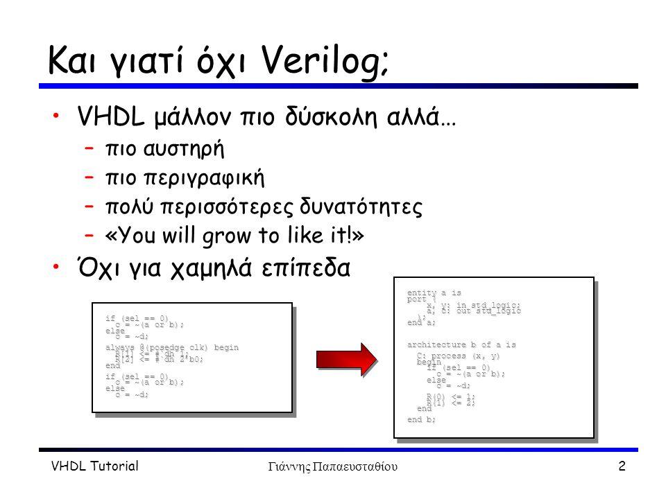 VHDL TutorialΓιάννης Παπαευσταθίου2 Και γιατί όχι Verilog; VHDL μάλλον πιο δύσκολη αλλά… –πιο αυστηρή –πιο περιγραφική –πολύ περισσότερες δυνατότητες –«You will grow to like it!» Όχι για χαμηλά επίπεδα entity a is port ( x, y: in std_logic; a, c: out std_logic ); end a; architecture b of a is C: process (x, y) begin if (sel == 0) c = ~(a or b); else c = ~d; C: process (x, y) begin if (sel == 0) c = ~(a or b); else c = ~d; R(0) <= 1; R(1) <= 2; end R(0) <= 1; R(1) <= 2; end end b; entity a is port ( x, y: in std_logic; a, c: out std_logic ); end a; architecture b of a is C: process (x, y) begin if (sel == 0) c = ~(a or b); else c = ~d; C: process (x, y) begin if (sel == 0) c = ~(a or b); else c = ~d; R(0) <= 1; R(1) <= 2; end R(0) <= 1; R(1) <= 2; end end b; if (sel == 0) c = ~(a or b); else c = ~d; always @(posedge clk) begin R[1] <= #`dh 1; R[2] <= #`dh 2'b0; end if (sel == 0) c = ~(a or b); else c = ~d; always @(posedge clk) begin R[1] <= #`dh 1; R[2] <= #`dh 2'b0; end if (sel == 0) c = ~(a or b); else c = ~d;