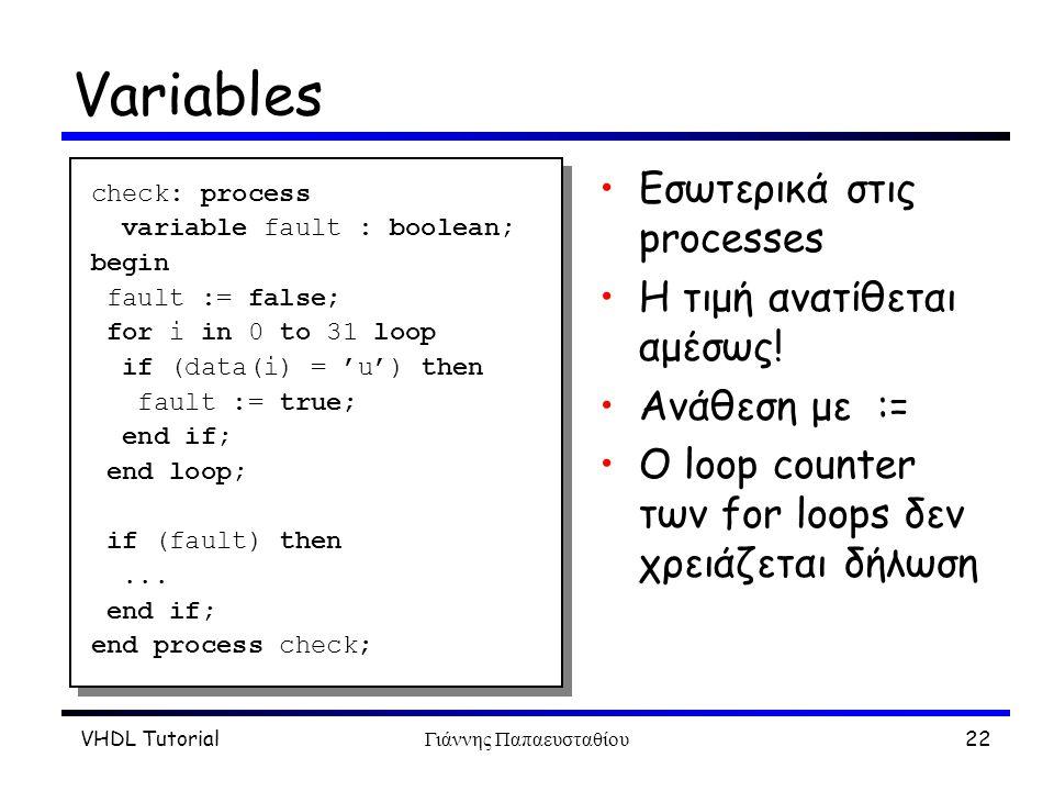VHDL TutorialΓιάννης Παπαευσταθίου22 Variables Εσωτερικά στις processes Η τιμή ανατίθεται αμέσως! Ανάθεση με := O loop counter των for loops δεν χρειά